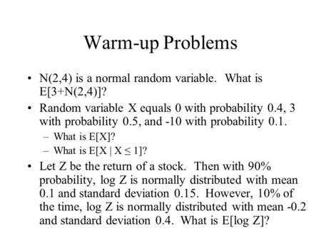 Warm-up Problems N(2,4) is a normal random variable. What is E[3+N(2,4)]? Random variable X equals 0 with probability 0.4, 3 with probability 0.5, and.
