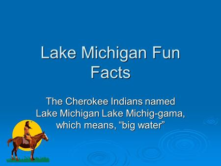 "Lake Michigan Fun Facts The Cherokee Indians named Lake Michigan Lake Michig-gama, which means, ""big water"""