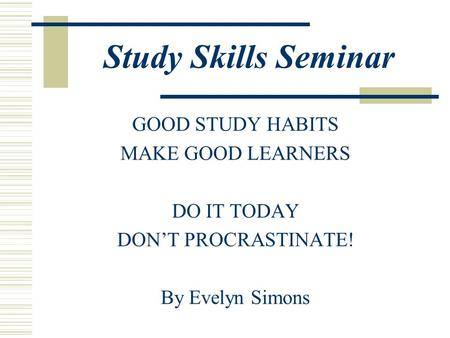 Study Skills Seminar GOOD STUDY HABITS MAKE GOOD LEARNERS DO IT TODAY DON'T PROCRASTINATE! By Evelyn Simons.
