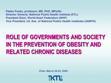 ROLE OF GOVERNMENTS AND SOCIETY IN THE PREVENTION OF OBESITY AND RELATED CHRONIC DISEASES Chile, March 24-25, 2008 Pekka Puska, professor, MD, PhD, MPolSc.
