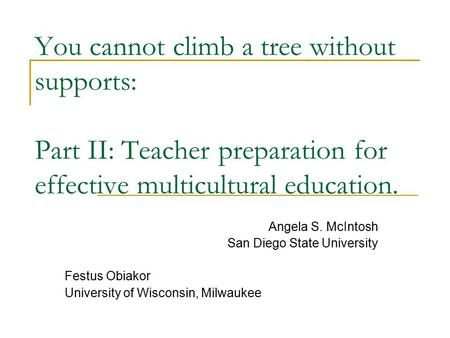 You cannot climb a tree without supports: Part II: Teacher preparation for effective multicultural education. Angela S. McIntosh San Diego State University.