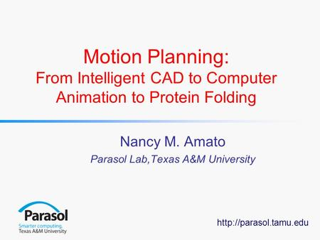 Motion Planning: From Intelligent CAD to Computer Animation to Protein Folding Nancy M. Amato Parasol Lab,Texas A&M University.
