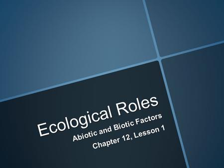 Ecological Roles Abiotic and Biotic Factors Chapter 12, Lesson 1.