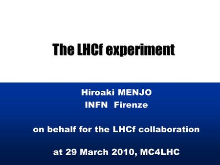 The LHCf experiment Hiroaki MENJO INFN Firenze on behalf for the LHCf collaboration at 29 March 2010, MC4LHC.
