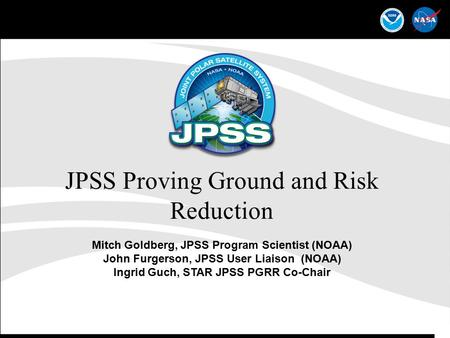 1 JPSS Proving Ground and Risk Reduction Mitch Goldberg, JPSS Program Scientist (NOAA) John Furgerson, JPSS User Liaison (NOAA) Ingrid Guch, STAR JPSS.