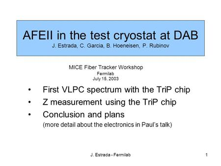 J. Estrada - Fermilab1 AFEII in the test cryostat at DAB J. Estrada, C. Garcia, B. Hoeneisen, P. Rubinov First VLPC spectrum with the TriP chip Z measurement.