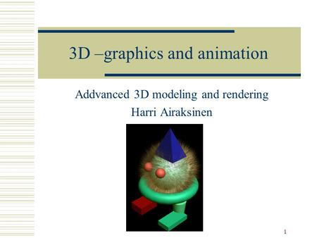 1 3D –graphics and animation Addvanced 3D modeling and rendering Harri Airaksinen.
