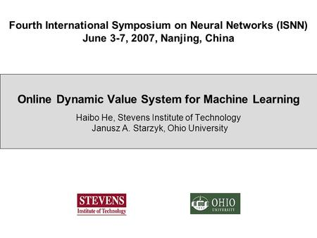 Fourth International Symposium on Neural Networks (ISNN) June 3-7, 2007, Nanjing, China Online Dynamic Value System for Machine Learning Haibo He, Stevens.