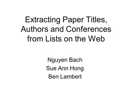 Extracting Paper Titles, Authors and Conferences from Lists on the Web Nguyen Bach Sue Ann Hong Ben Lambert.