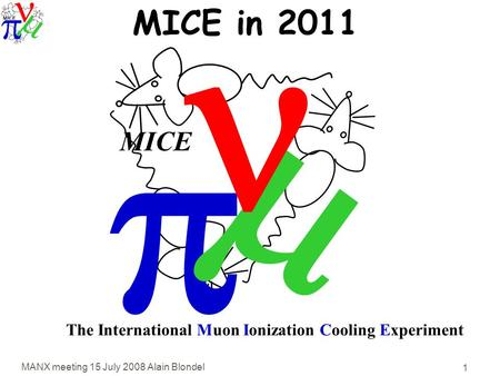 MANX meeting 15 July 2008 Alain Blondel 1   MICE The International Muon Ionization Cooling Experiment MICE in 2011.