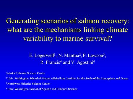 Generating scenarios of salmon recovery: what are the mechanisms linking climate variability to marine survival? E. Logerwell 1, N. Mantua 2, P. Lawson.