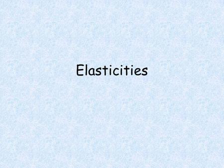 Elasticities. Objectives Students will be able to Calculate the elasticity of demand. Calculate the value at which total revenue is maximized. Determine.
