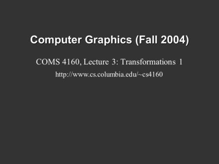 Computer Graphics (Fall 2004) COMS 4160, Lecture 3: Transformations 1