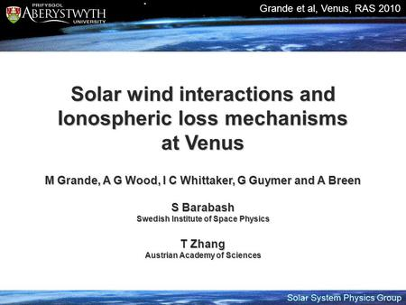 Solar System Physics Group Grande et al, Venus, RAS 2010 Solar wind interactions and Ionospheric loss mechanisms at Venus M Grande, A G Wood, I C Whittaker,