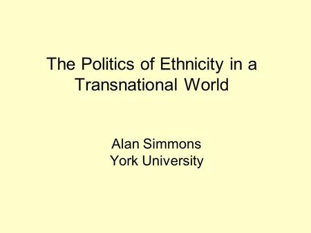 The Politics of Ethnicity in a Transnational World Alan Simmons York University.