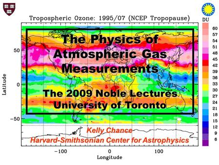 The Physics of Atmospheric Gas Measurements The 2009 Noble Lectures University of Toronto Kelly Chance Harvard-Smithsonian Center for Astrophysics.