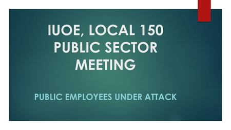 IUOE, LOCAL 150 PUBLIC SECTOR MEETING PUBLIC EMPLOYEES UNDER ATTACK.