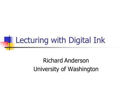 Lecturing with Digital Ink Richard Anderson University of Washington.