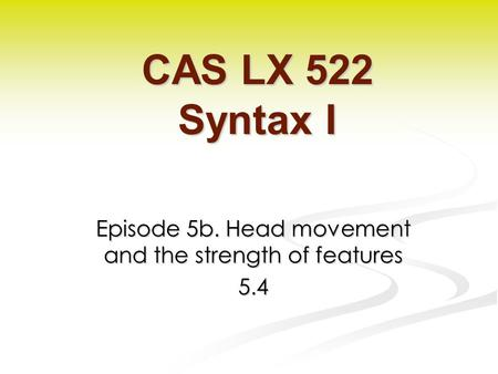 Episode 5b. Head movement and the strength of features 5.4 CAS LX 522 Syntax I.