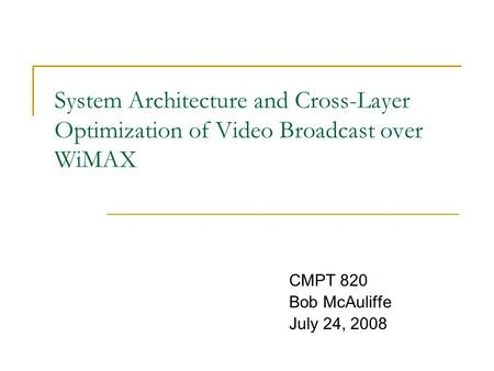System <strong>Architecture</strong> and Cross-Layer Optimization of Video Broadcast over WiMAX CMPT 820 Bob McAuliffe July 24, 2008.