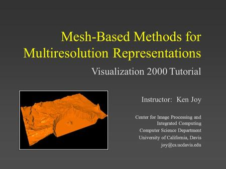 Visualization 2000 Tutorial Mesh-Based Methods for Multiresolution Representations Instructor: Ken Joy Center for Image Processing and Integrated Computing.