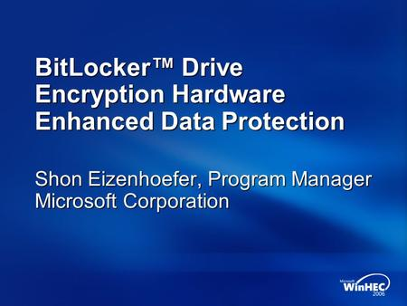 BitLocker™ Drive Encryption Hardware Enhanced Data Protection Shon Eizenhoefer, Program Manager Microsoft Corporation.