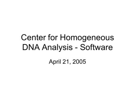 Center for Homogeneous DNA Analysis - Software April 21, 2005.