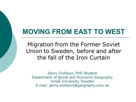 MOVING FROM EAST TO WEST Migration from the Former Soviet Union to Sweden, before and after the fall of the Iron Curtain Jenny Olofsson, PhD Student Department.