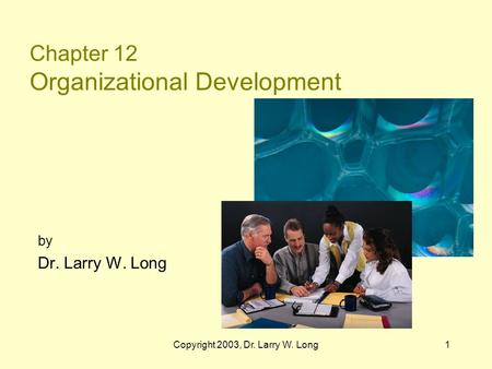 Copyright 2003, Dr. Larry W. Long1 Chapter 12 Organizational Development by Dr. Larry W. Long.