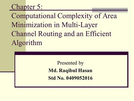 Chapter 5: Computational Complexity of Area Minimization in Multi-Layer Channel Routing and an Efficient Algorithm Presented by Md. Raqibul Hasan Std No.