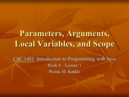 Parameters, Arguments, Local Variables, and Scope CSC 1401: Introduction to Programming with Java Week 8 – Lecture 1 Wanda M. Kunkle.