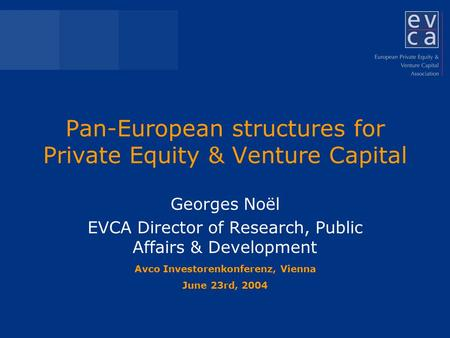 Pan-European structures for Private Equity & Venture Capital Georges Noël EVCA Director of Research, Public Affairs & Development Avco Investorenkonferenz,