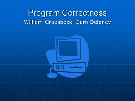 Program Correctness William Groesbeck, Sam Delaney.