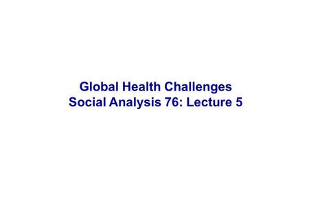 Global Health Challenges Social Analysis 76: Lecture 5.