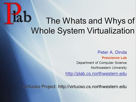 The Whats and Whys of Whole System Virtualization Peter A. Dinda Prescience Lab Department of Computer Science Northwestern University