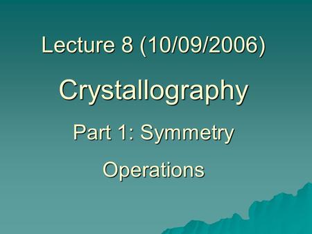 Lecture 8 (10/09/2006) Crystallography Part 1: Symmetry Operations.