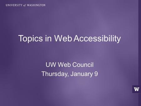 UW Web Council Thursday, January 9 Topics in Web Accessibility.