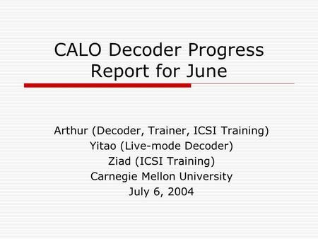 CALO Decoder Progress Report for June Arthur (Decoder, Trainer, ICSI Training) Yitao (Live-mode Decoder) Ziad (ICSI Training) Carnegie Mellon University.