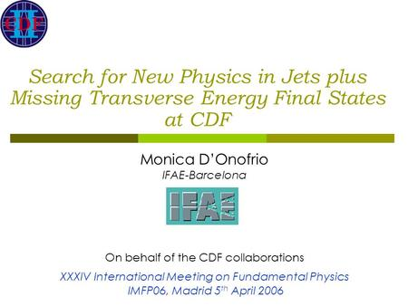 Search for New Physics in Jets plus Missing Transverse Energy Final States at CDF Monica D'Onofrio IFAE-Barcelona On behalf of the CDF collaborations XXXIV.