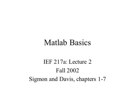 Matlab Basics IEF 217a: Lecture 2 Fall 2002 Sigmon and Davis, chapters 1-7.