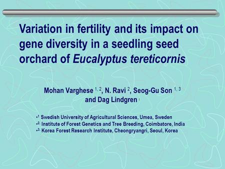 Variation in fertility and its impact on gene diversity in a seedling seed orchard of Eucalyptus tereticornis Mohan Varghese 1, 2, N. Ravi 2, Seog-Gu Son.