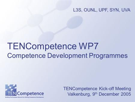 TENCompetence WP7 Competence Development Programmes TENCompetence Kick-off Meeting Valkenburg, 9 th December 2005 L3S, OUNL, UPF, SYN, UVA.