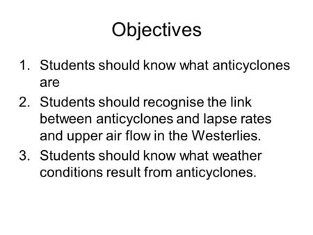 Objectives 1.Students should know what anticyclones are 2.Students should recognise the link between anticyclones and lapse rates and upper air flow in.