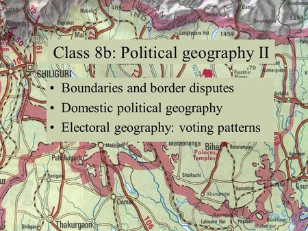 Boundaries and border disputes Domestic political geography Electoral geography: voting patterns Class 8b: Political geography II.