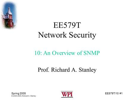 EE579T/10 #1 Spring 2005 © 2000-2005, Richard A. Stanley EE579T Network Security 10: An Overview of SNMP Prof. Richard A. Stanley.