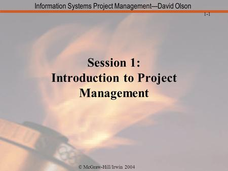 © McGraw-Hill/Irwin 2004 Information Systems Project Management—David Olson 1-1 Session 1: Introduction to Project Management.