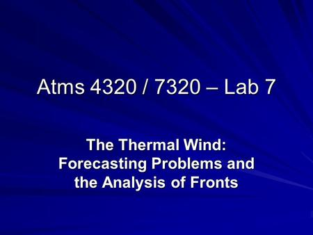Atms 4320 / 7320 – Lab 7 The Thermal Wind: Forecasting Problems and the Analysis of Fronts.