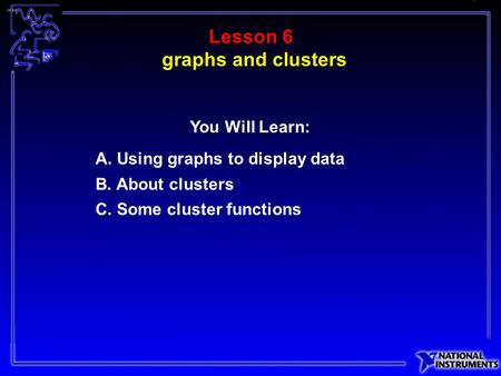 Lesson 6 A. Using graphs to display data B. About clusters C. Some cluster functions You Will Learn: graphs and clusters.