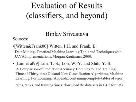 Evaluation of Results (classifiers, and beyond) Biplav Srivastava Sources: [Witten&Frank00] Witten, I.H. and Frank, E. Data Mining - Practical Machine.