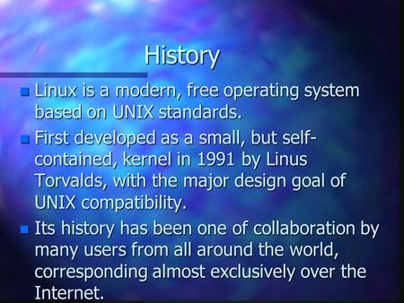 History n Linux is a modern, free operating system based on UNIX standards. n First developed as a small, but self- contained, kernel in 1991 by Linus.